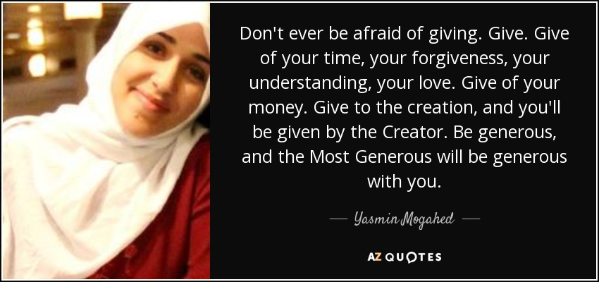 Don't ever be afraid of giving. Give. Give of your time, your forgiveness, your understanding, your love. Give of your money. Give to the creation, and you'll be given by the Creator. Be generous, and the Most Generous will be generous with you. - Yasmin Mogahed