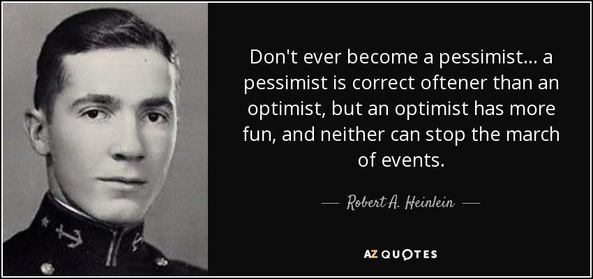 Don't ever become a pessimist... a pessimist is correct oftener than an optimist, but an optimist has more fun, and neither can stop the march of events. - Robert A. Heinlein