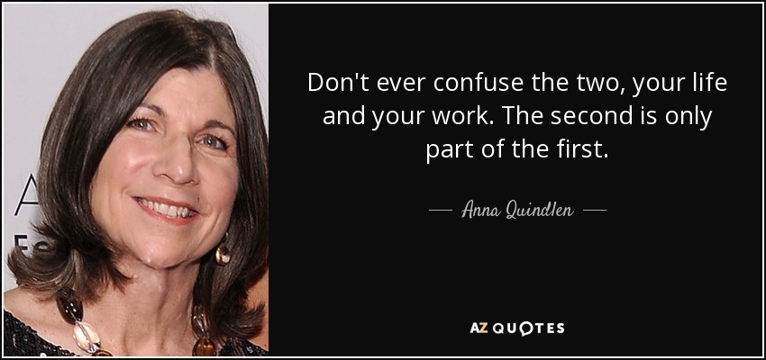 Don't ever confuse the two, your life and your work. The second is only part of the first. - Anna Quindlen