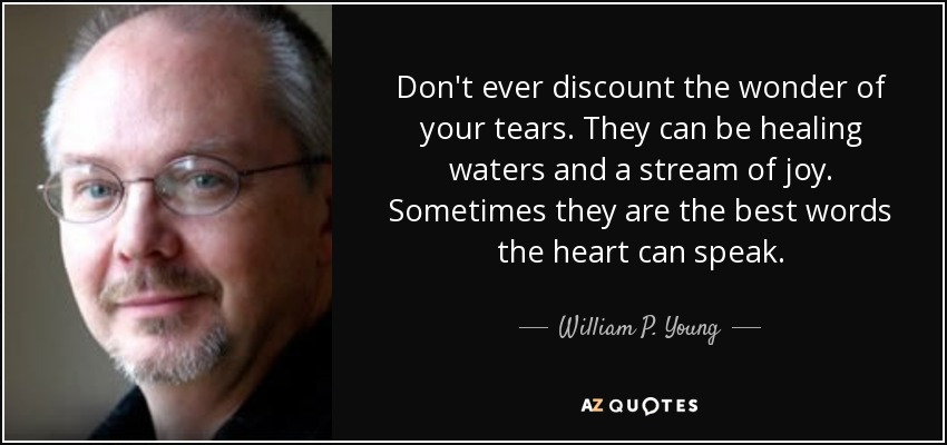 Don't ever discount the wonder of your tears. They can be healing waters and a stream of joy. Sometimes they are the best words the heart can speak. - William P. Young