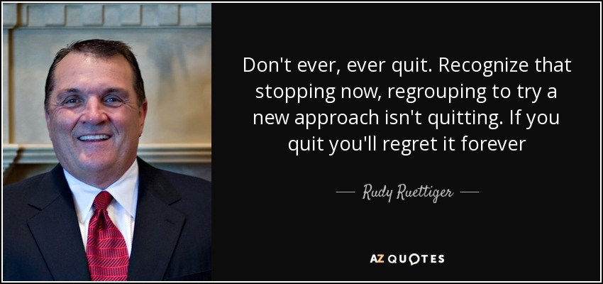 Don't ever, ever quit. Recognize that stopping now, regrouping to try a new approach isn't quitting. If you quit you'll regret it forever - Rudy Ruettiger