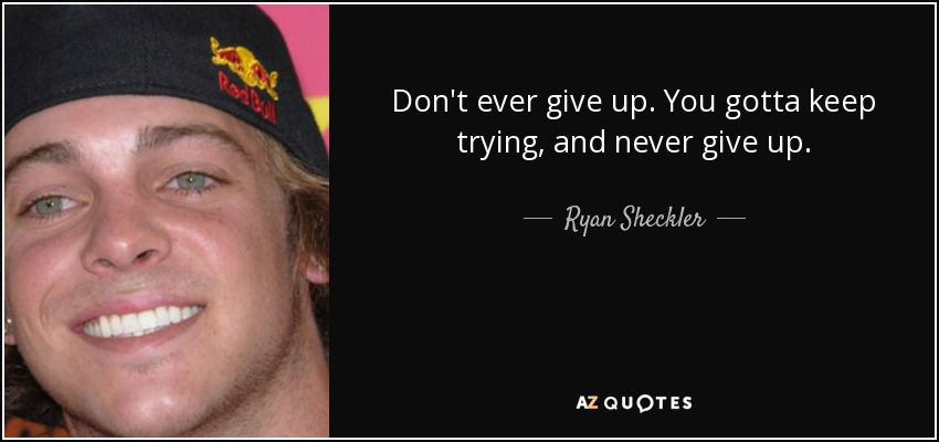 Don't ever give up. You gotta keep trying, and never give up. - Ryan Sheckler