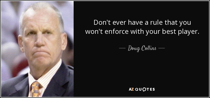 Don't ever have a rule that you won't enforce with your best player. - Doug Collins