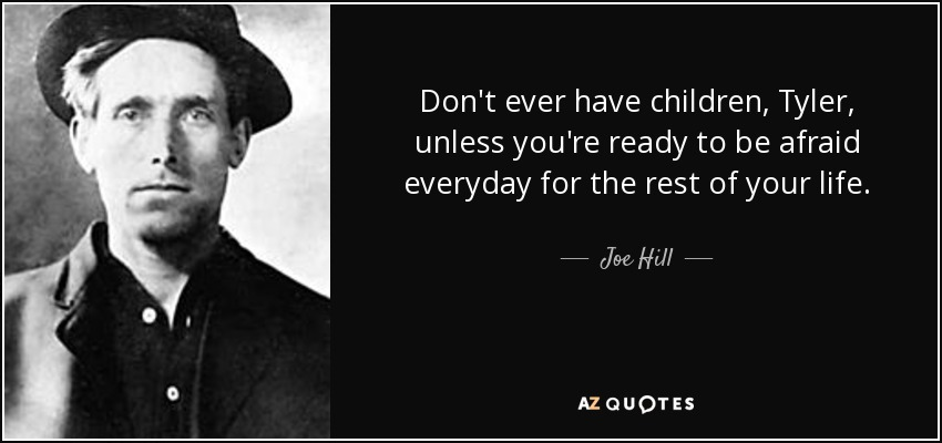 Don't ever have children, Tyler, unless you're ready to be afraid everyday for the rest of your life. - Joe Hill