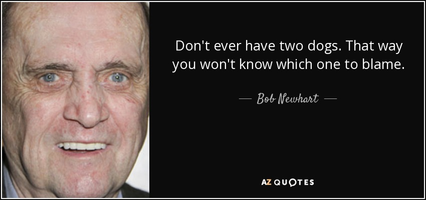 Don't ever have two dogs. That way you won't know which one to blame. - Bob Newhart