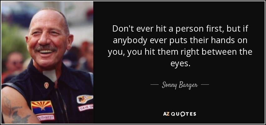 Don't ever hit a person first, but if anybody ever puts their hands on you, you hit them right between the eyes. - Sonny Barger
