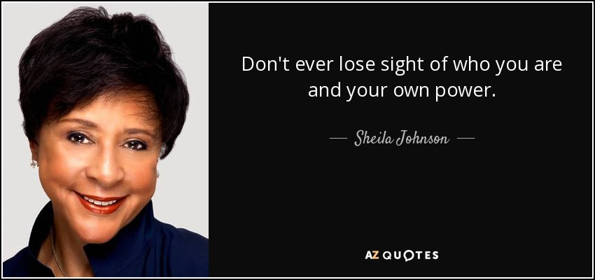 Don't ever lose sight of who you are and your own power. - Sheila Johnson