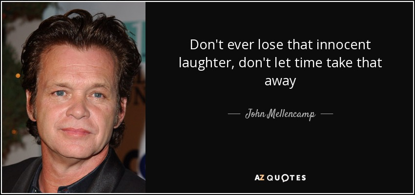 Don't ever lose that innocent laughter, don't let time take that away - John Mellencamp