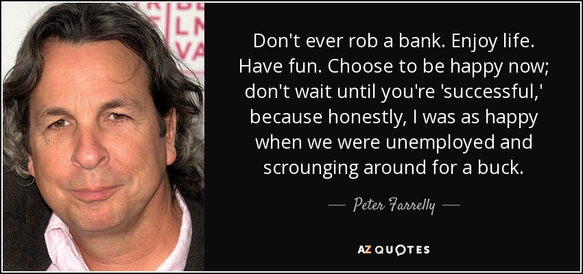Don't ever rob a bank. Enjoy life. Have fun. Choose to be happy now; don't wait until you're 'successful,' because honestly, I was as happy when we were unemployed and scrounging around for a buck. - Peter Farrelly