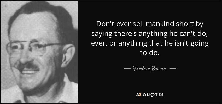 Don't ever sell mankind short by saying there's anything he can't do, ever, or anything that he isn't going to do. - Fredric Brown