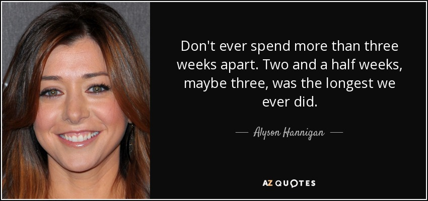 Don't ever spend more than three weeks apart. Two and a half weeks, maybe three, was the longest we ever did. - Alyson Hannigan