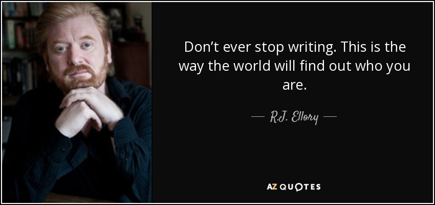 Don't ever stop writing. This is the way the world will find out who you are. - R.J. Ellory