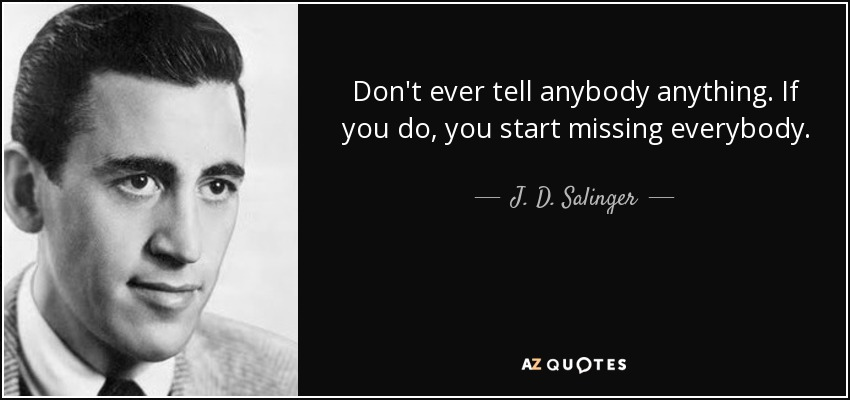 Don't ever tell anybody anything. If you do, you start missing everybody. - J. D. Salinger