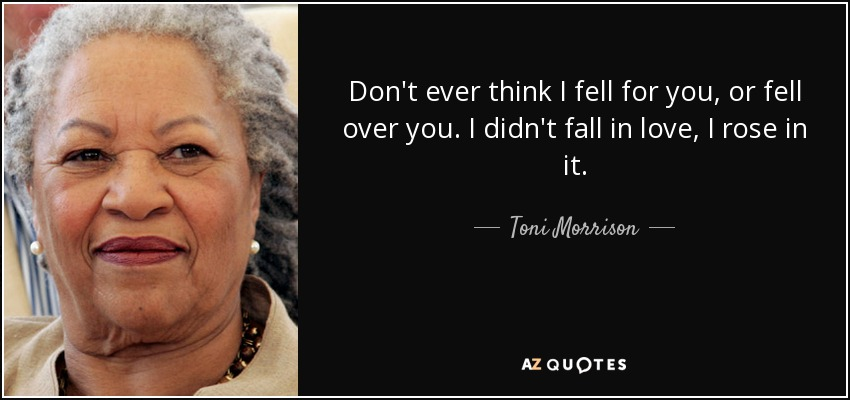 Don't ever think I fell for you, or fell over you. I didn't fall in love, I rose in it. - Toni Morrison