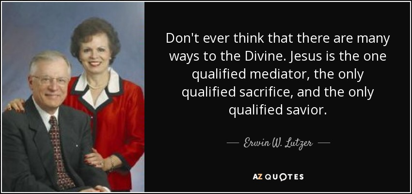 Don't ever think that there are many ways to the Divine. Jesus is the one qualified mediator, the only qualified sacrifice, and the only qualified savior. - Erwin W. Lutzer