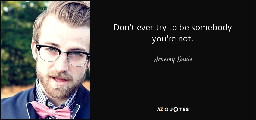 Don't ever try to be somebody you're not. - Jeremy Davis