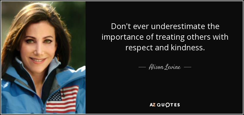Don't ever underestimate the importance of treating others with respect and kindness. - Alison Levine