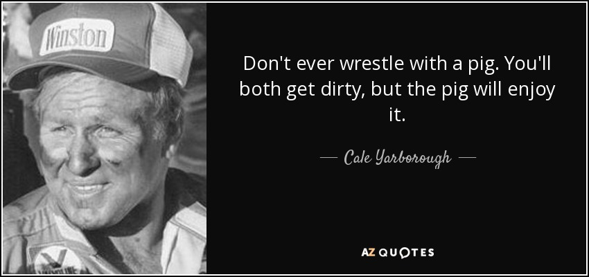 Don't ever wrestle with a pig. You'll both get dirty, but the pig will enjoy it. - Cale Yarborough