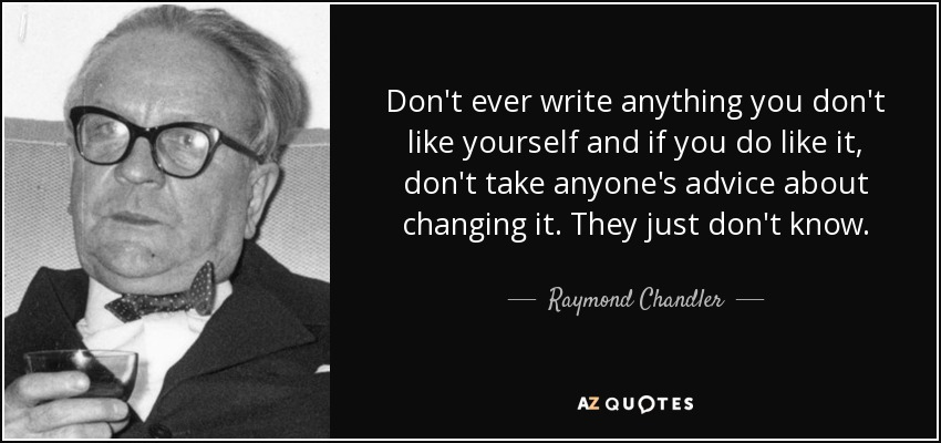 Don't ever write anything you don't like yourself and if you do like it, don't take anyone's advice about changing it. They just don't know. - Raymond Chandler
