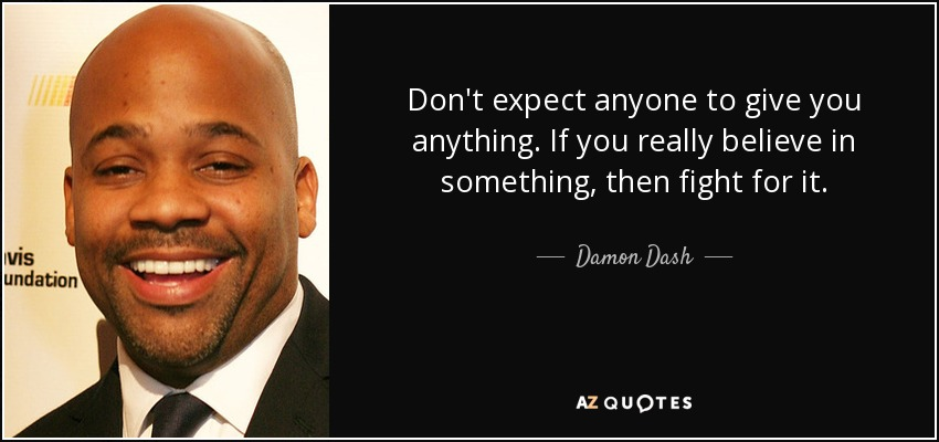 Don't expect anyone to give you anything. If you really believe in something, then fight for it. - Damon Dash