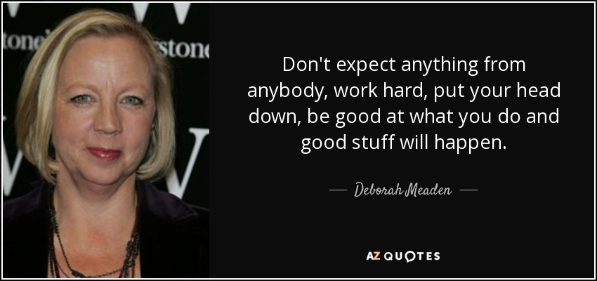 Don't expect anything from anybody, work hard, put your head down, be good at what you do and good stuff will happen. - Deborah Meaden