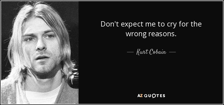 Don't expect me to cry for the wrong reasons. - Kurt Cobain
