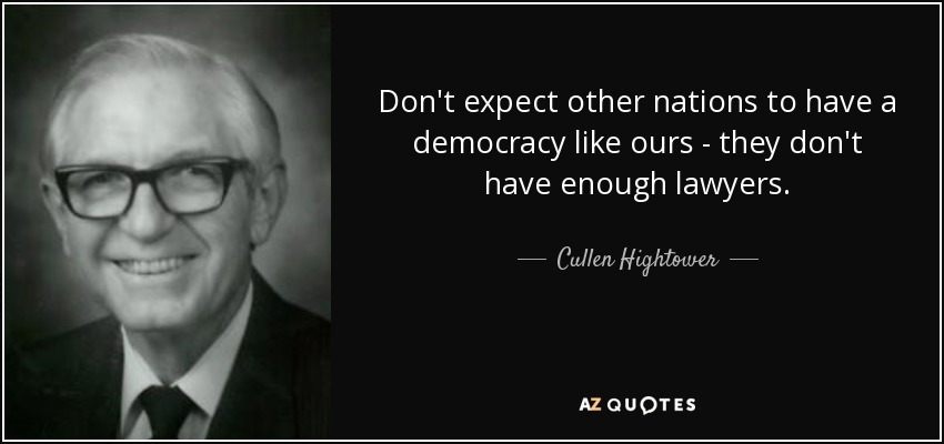 Don't expect other nations to have a democracy like ours - they don't have enough lawyers. - Cullen Hightower