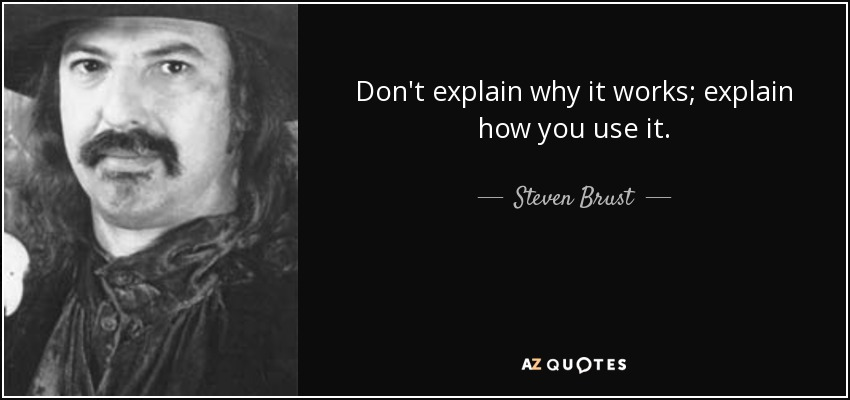 Don't explain why it works; explain how you use it. - Steven Brust
