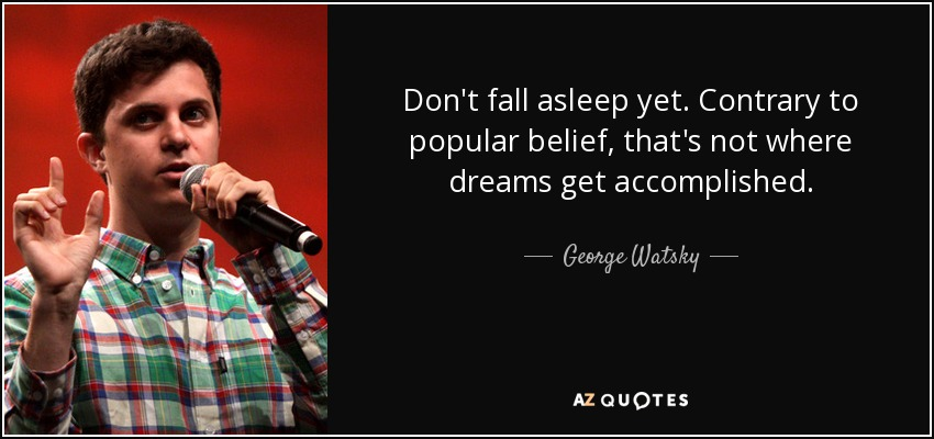 Don't fall asleep yet. Contrary to popular belief, that's not where dreams get accomplished. - George Watsky
