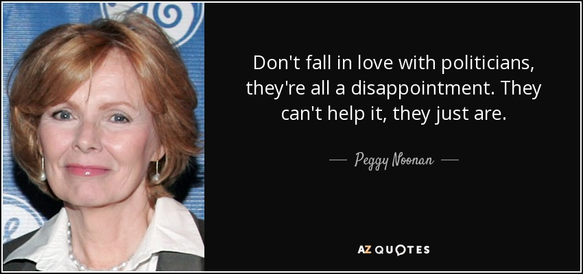 Don't fall in love with politicians, they're all a disappointment. They can't help it, they just are. - Peggy Noonan
