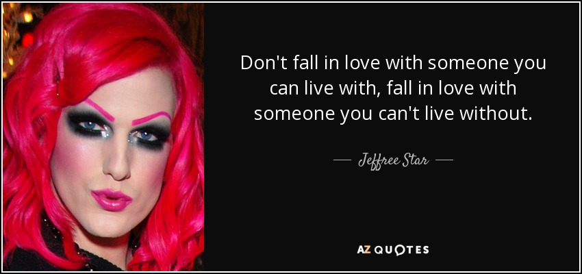 Don't fall in love with someone you can live with, fall in love with someone you can't live without. - Jeffree Star