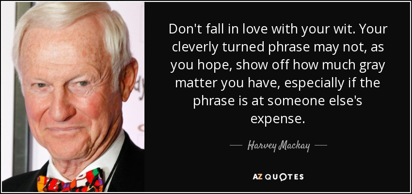 Don't fall in love with your wit. Your cleverly turned phrase may not, as you hope, show off how much gray matter you have, especially if the phrase is at someone else's expense. - Harvey Mackay