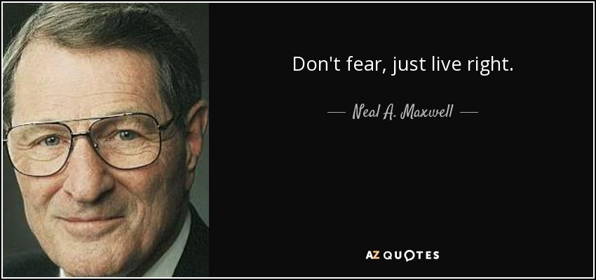 Don't fear, just live right. - Neal A. Maxwell