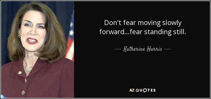 Don't fear moving slowly forward...fear standing still. - Katherine Harris