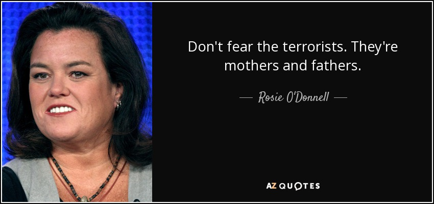 Don't fear the terrorists. They're mothers and fathers. - Rosie O'Donnell