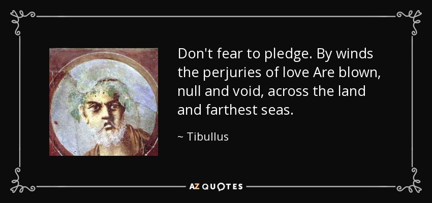 Don't fear to pledge. By winds the perjuries of love Are blown, null and void, across the land and farthest seas. - Tibullus