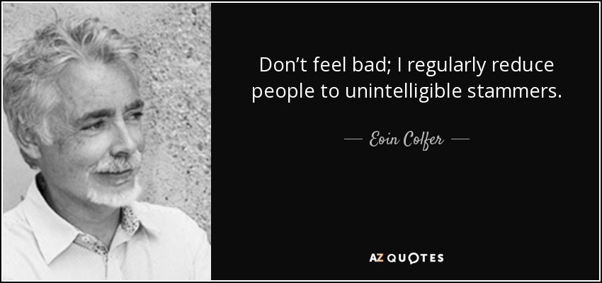 Don't feel bad; I regularly reduce people to unintelligible stammers. - Eoin Colfer