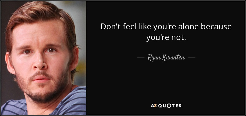 Don't feel like you're alone because you're not. - Ryan Kwanten