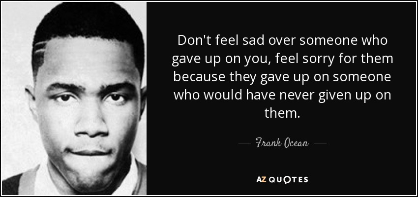Don't feel sad over someone who gave up on you, feel sorry for them because they gave up on someone who would have never given up on them. - Frank Ocean