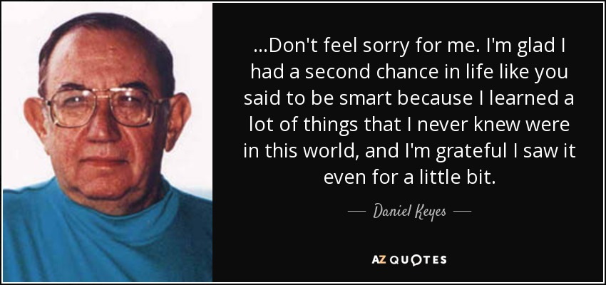 ...Don't feel sorry for me. I'm glad I had a second chance in life like you said to be smart because I learned a lot of things that I never knew were in this world, and I'm grateful I saw it even for a little bit. - Daniel Keyes