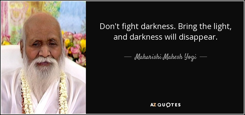 Don't fight darkness. Bring the light, and darkness will disappear. - Maharishi Mahesh Yogi