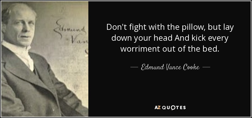 Don't fight with the pillow, but lay down your head And kick every worriment out of the bed. - Edmund Vance Cooke