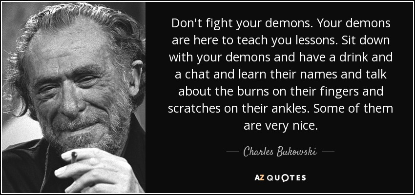 Don't fight your demons. Your demons are here to teach you lessons. Sit down with your demons and have a drink and a chat and learn their names and talk about the burns on their fingers and scratches on their ankles. Some of them are very nice. - Charles Bukowski