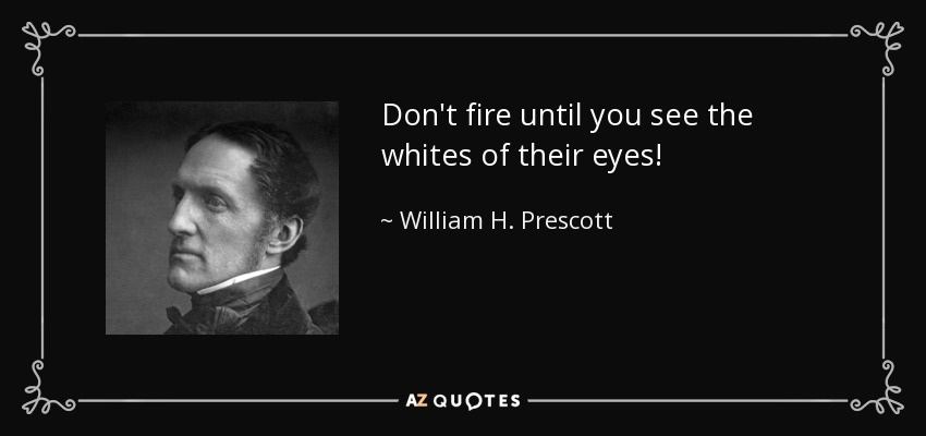 Don't fire until you see the whites of their eyes! - William H. Prescott