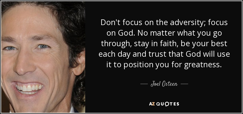 Don't focus on the adversity; focus on God. No matter what you go through, stay in faith, be your best each day and trust that God will use it to position you for greatness. - Joel Osteen