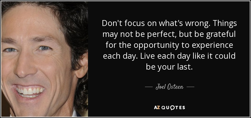 Don't focus on what's wrong. Things may not be perfect, but be grateful for the opportunity to experience each day. Live each day like it could be your last. - Joel Osteen