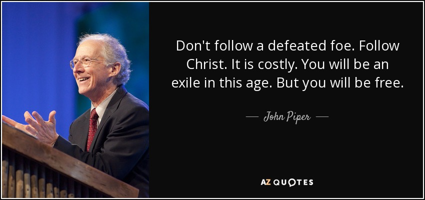 Don't follow a defeated foe. Follow Christ. It is costly. You will be an exile in this age. But you will be free. - John Piper