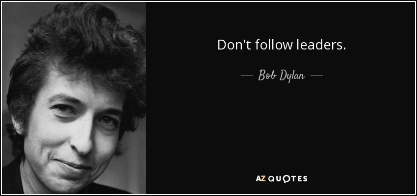 Don't follow leaders. - Bob Dylan