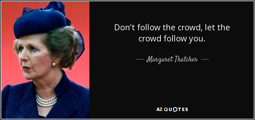 Don't follow the crowd, let the crowd follow you. - Margaret Thatcher