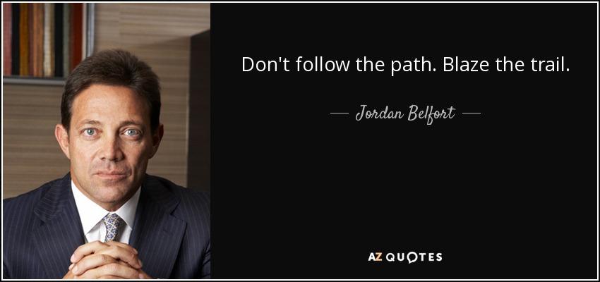 Don't follow the path. Blaze the trail. - Jordan Belfort